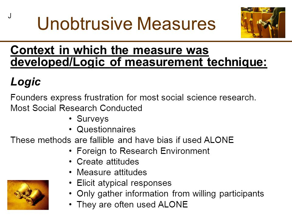 Unobtrusive Measures J Context in which the measure was developed/Logic of measurement technique: Founders express frustration for most social science research.