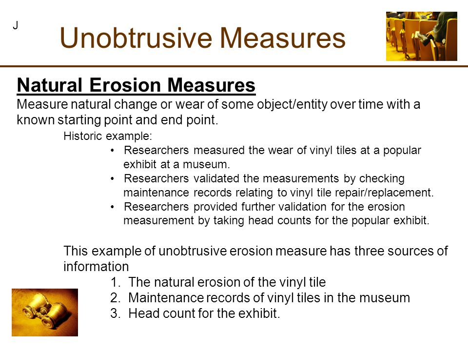 Natural Erosion Measures Unobtrusive Measures J Measure natural change or wear of some object/entity over time with a known starting point and end point.