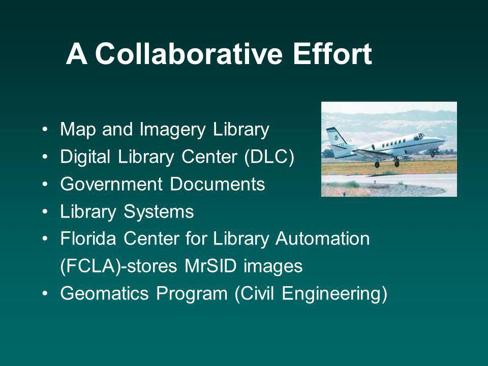 A Collaborative Effort Map and Imagery Library Digital Library Center (DLC) Government Documents Library Systems Florida Center for Library Automation (FCLA)-stores MrSID images Geomatics Program (Civil Engineering)