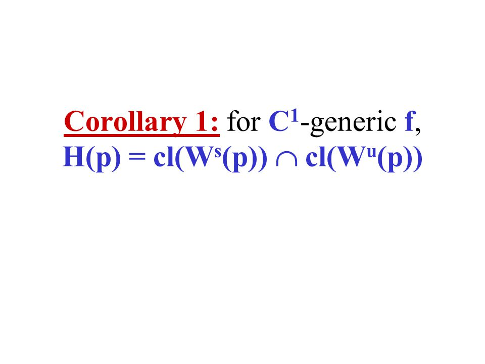 Corollary 1: for C 1 -generic f, H(p) = cl(W s (p)) cl(W u (p))