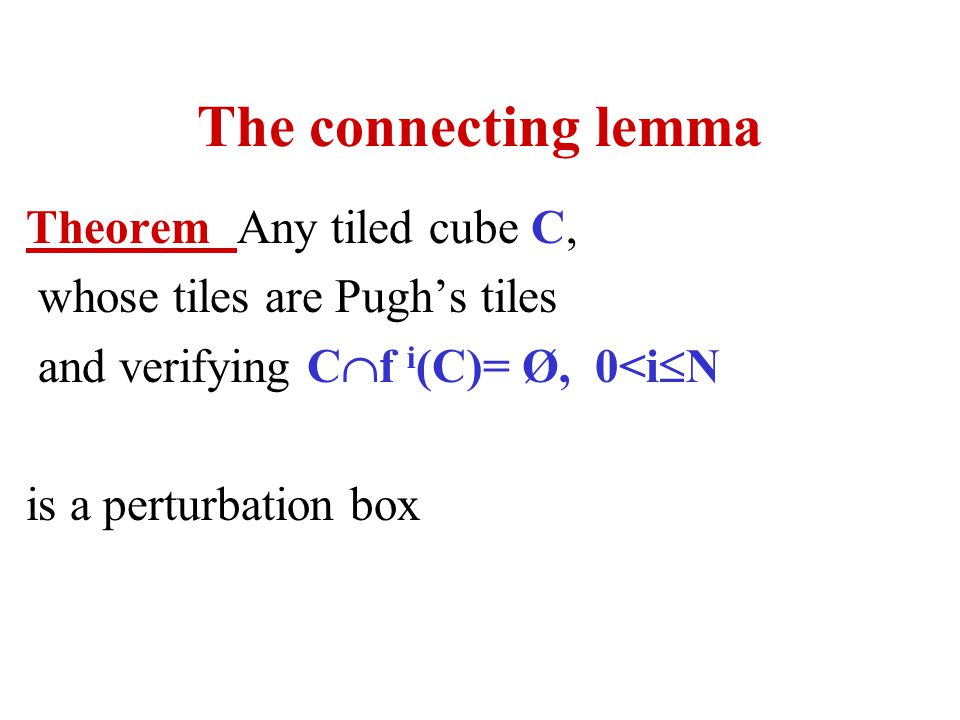 The connecting lemma Theorem Any tiled cube C, whose tiles are Pughs tiles and verifying C f i (C)= Ø, 0<i N is a perturbation box