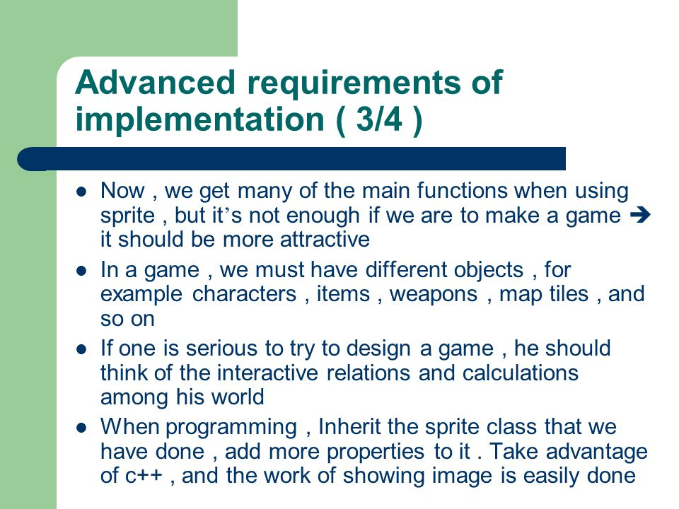 Advanced requirements of implementation ( 3/4 ) Now, we get many of the main functions when using sprite, but it s not enough if we are to make a game it should be more attractive In a game, we must have different objects, for example characters, items, weapons, map tiles, and so on If one is serious to try to design a game, he should think of the interactive relations and calculations among his world When programming, Inherit the sprite class that we have done, add more properties to it.