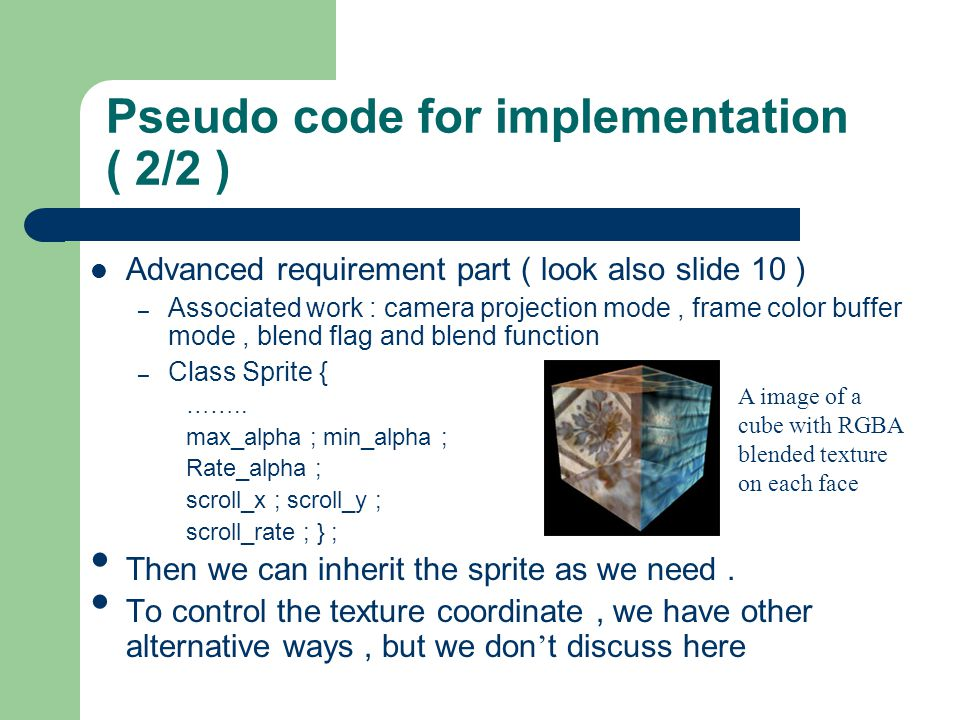 Pseudo code for implementation ( 2/2 ) Advanced requirement part ( look also slide 10 ) – Associated work : camera projection mode, frame color buffer mode, blend flag and blend function – Class Sprite { ……..