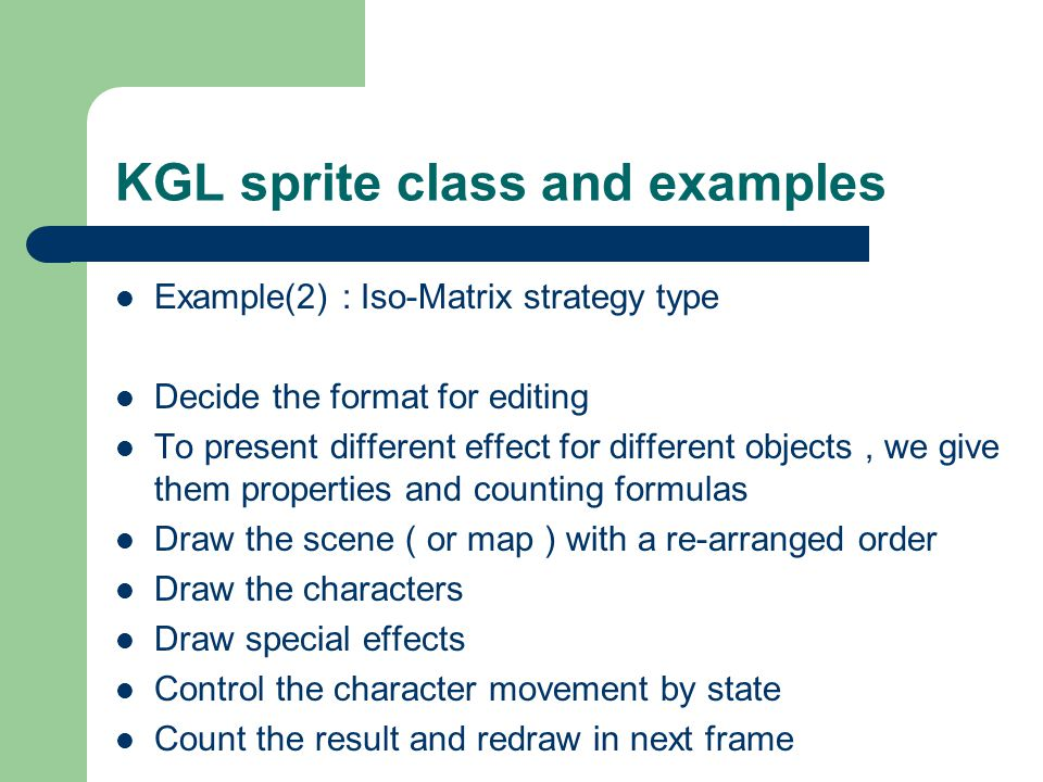 KGL sprite class and examples Example(2) : Iso-Matrix strategy type Decide the format for editing To present different effect for different objects, we give them properties and counting formulas Draw the scene ( or map ) with a re-arranged order Draw the characters Draw special effects Control the character movement by state Count the result and redraw in next frame