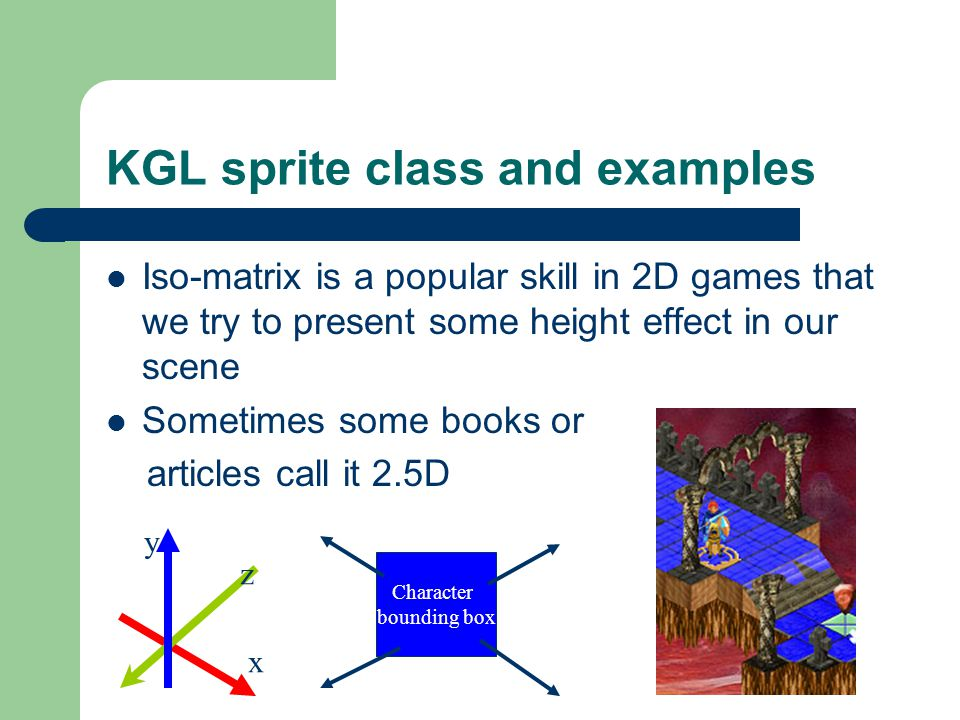 KGL sprite class and examples Iso-matrix is a popular skill in 2D games that we try to present some height effect in our scene Sometimes some books or articles call it 2.5D Character bounding box x y z