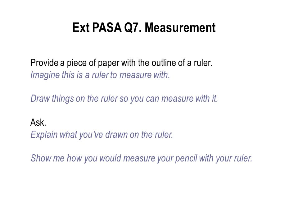 Provide a piece of paper with the outline of a ruler. Imagine this is a ruler to measure with. Draw things on the ruler so you can measure with it. As