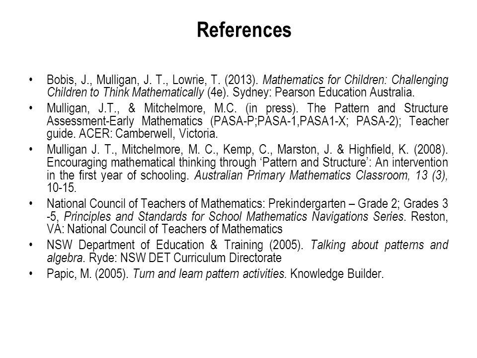 References Bobis, J., Mulligan, J. T., Lowrie, T. (2013). Mathematics for Children: Challenging Children to Think Mathematically (4e). Sydney: Pearson