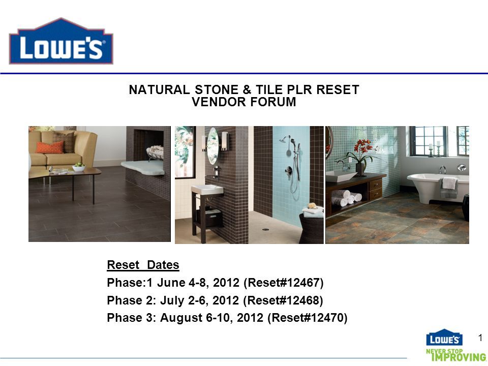 NATURAL STONE & TILE PLR RESET VENDOR FORUM Reset Dates Phase:1 June 4-8, 2012 (Reset#12467) Phase 2: July 2-6, 2012 (Reset#12468) Phase 3: August 6-10, 2012 (Reset#12470) 1