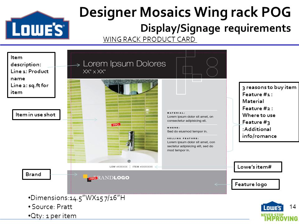Designer Mosaics Wing rack POG Display/Signage requirements WING RACK PRODUCT CARD Brand Item description: Line 1: Product name Line 2: sq.ft for item Item in use shot 3 reasons to buy item Feature #1 : Material Feature #2 : Where to use Feature #3 :Additional info/romance Lowes item# Dimensions:14.5WX15 7/16H Source: Pratt Qty: 1 per item Feature logo 14