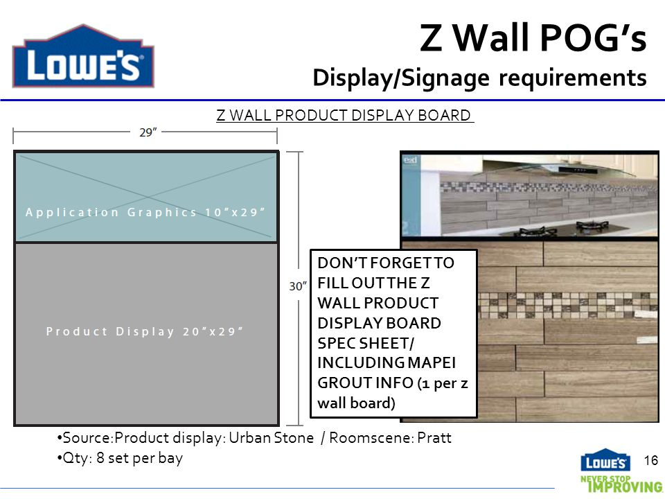 Z Wall POGs Display/Signage requirements Z WALL PRODUCT DISPLAY BOARD Source:Product display: Urban Stone / Roomscene: Pratt Qty: 8 set per bay 16 DONT FORGET TO FILL OUT THE Z WALL PRODUCT DISPLAY BOARD SPEC SHEET/ INCLUDING MAPEI GROUT INFO (1 per z wall board)