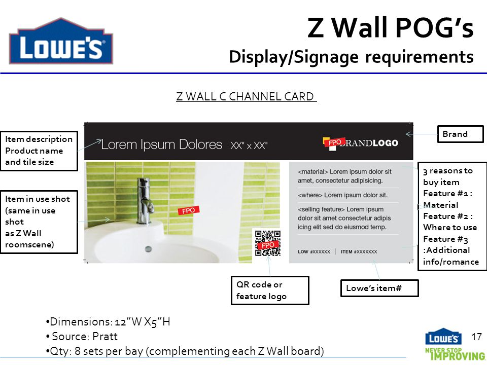 Z Wall POGs Display/Signage requirements 17 Dimensions: 12W X5H Source: Pratt Qty: 8 sets per bay (complementing each Z Wall board) Brand Item description Product name and tile size Item in use shot (same in use shot as Z Wall roomscene) 3 reasons to buy item Feature #1 : Material Feature #2 : Where to use Feature #3 :Additional info/romance QR code or feature logo Lowes item# Z WALL C CHANNEL CARD