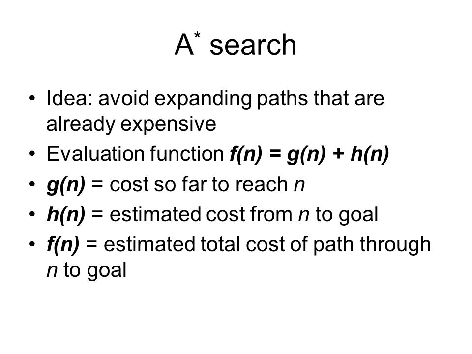 A * search Idea: avoid expanding paths that are already expensive Evaluation function f(n) = g(n) + h(n) g(n) = cost so far to reach n h(n) = estimate