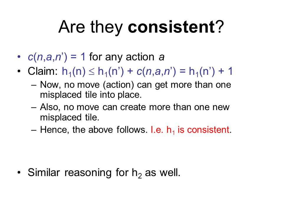 Are they consistent? c(n,a,n) = 1 for any action a Claim: h 1 (n) h 1 (n) + c(n,a,n) = h 1 (n) + 1 –Now, no move (action) can get more than one mispla