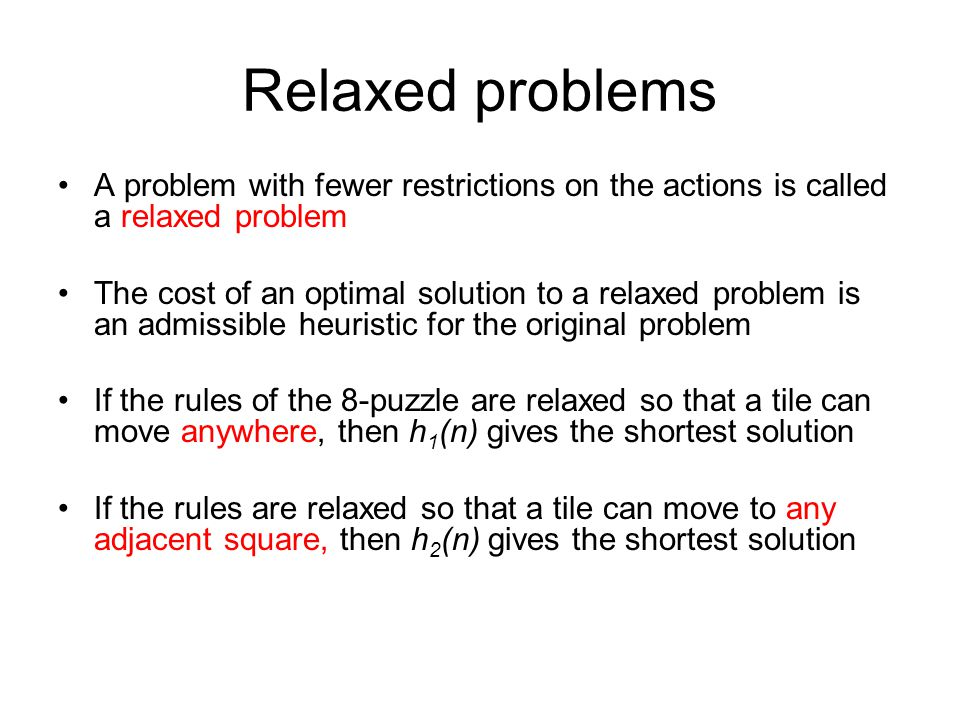 Relaxed problems A problem with fewer restrictions on the actions is called a relaxed problem The cost of an optimal solution to a relaxed problem is