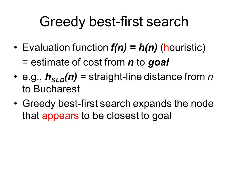 Greedy best-first search Evaluation function f(n) = h(n) (heuristic) = estimate of cost from n to goal e.g., h SLD (n) = straight-line distance from n
