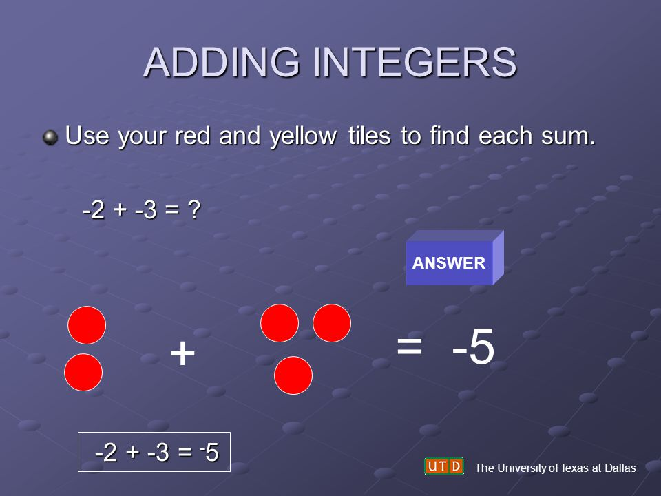 ADDING INTEGERS Use your red and yellow tiles to find each sum. -2 + -3 = ? -2 + -3 = ? The University of Texas at Dallas ANSWER + = -5 -2 + -3 = - 5