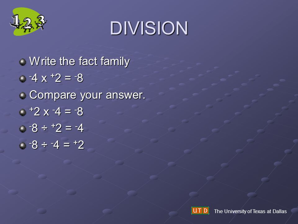 DIVISION Write the fact family - 4 x + 2 = - 8 Compare your answer. + 2 x - 4 = - 8 - 8 ÷ + 2 = - 4 - 8 ÷ - 4 = + 2 The University of Texas at Dallas