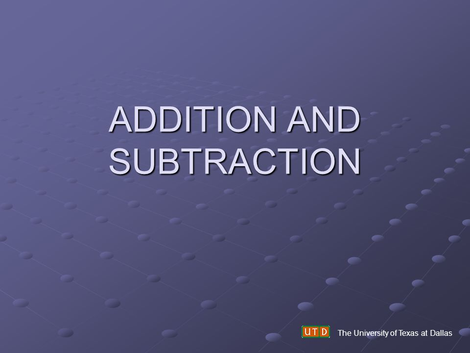 ADDITION AND SUBTRACTION The University of Texas at Dallas