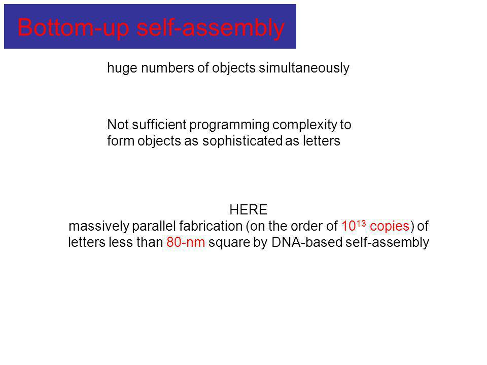 huge numbers of objects simultaneously Not sufficient programming complexity to form objects as sophisticated as letters HERE massively parallel fabrication (on the order of 10 13 copies) of letters less than 80-nm square by DNA-based self-assembly Bottom-up self-assembly