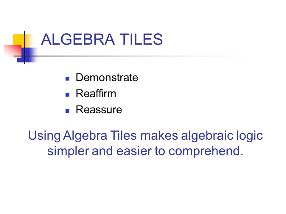 Demonstrate Reaffirm Reassure ALGEBRA TILES Using Algebra Tiles makes algebraic logic simpler and easier to comprehend.
