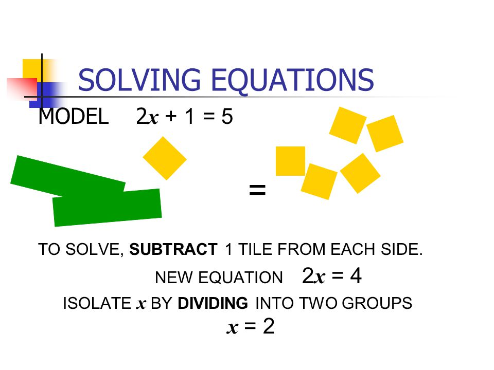 SOLVING EQUATIONS MODEL 2 x + 1 = 5 TO SOLVE, SUBTRACT 1 TILE FROM EACH SIDE. NEW EQUATION 2 x = 4 ISOLATE x BY DIVIDING INTO TWO GROUPS = x = 2