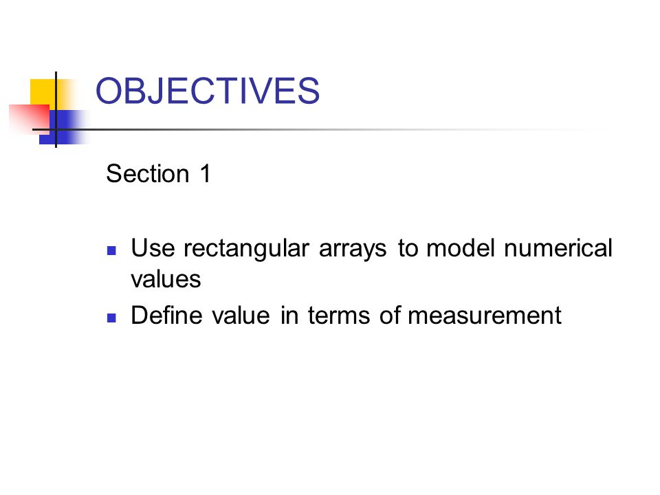 Section 1 Use rectangular arrays to model numerical values Define value in terms of measurement OBJECTIVES
