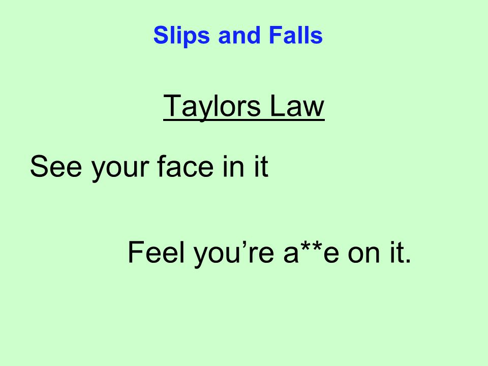 Taylors Law See your face in it Feel youre a**e on it. Slips and Falls