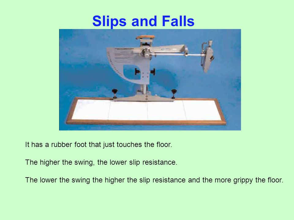Slips and Falls It has a rubber foot that just touches the floor. The higher the swing, the lower slip resistance. The lower the swing the higher the