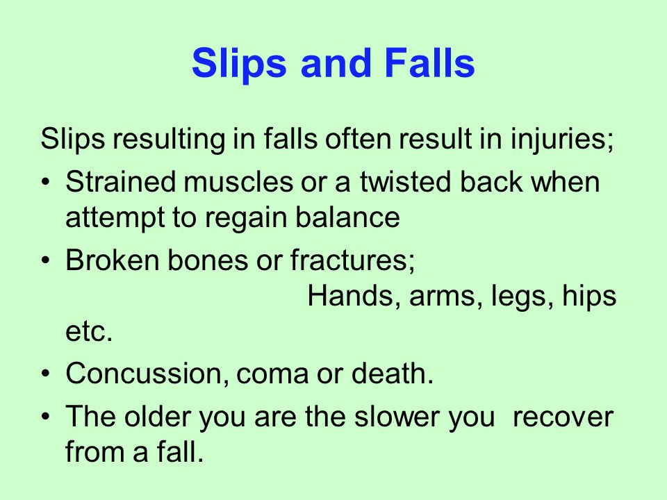 Slips resulting in falls often result in injuries; Strained muscles or a twisted back when attempt to regain balance Broken bones or fractures; Hands,