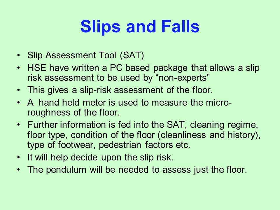 Slip Assessment Tool (SAT) HSE have written a PC based package that allows a slip risk assessment to be used by non-experts This gives a slip-risk ass