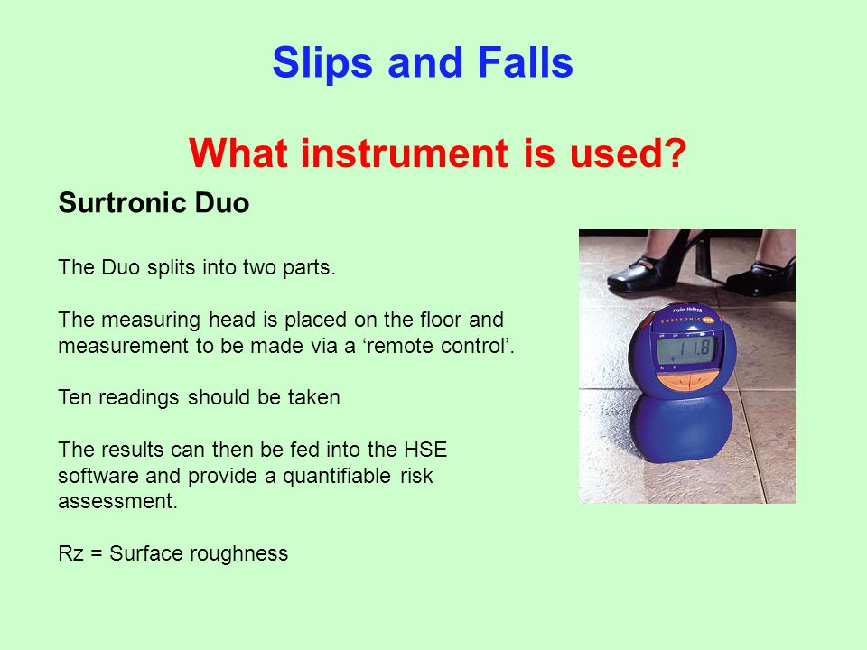 What instrument is used? Slips and Falls Surtronic Duo The Duo splits into two parts. The measuring head is placed on the floor and measurement to be