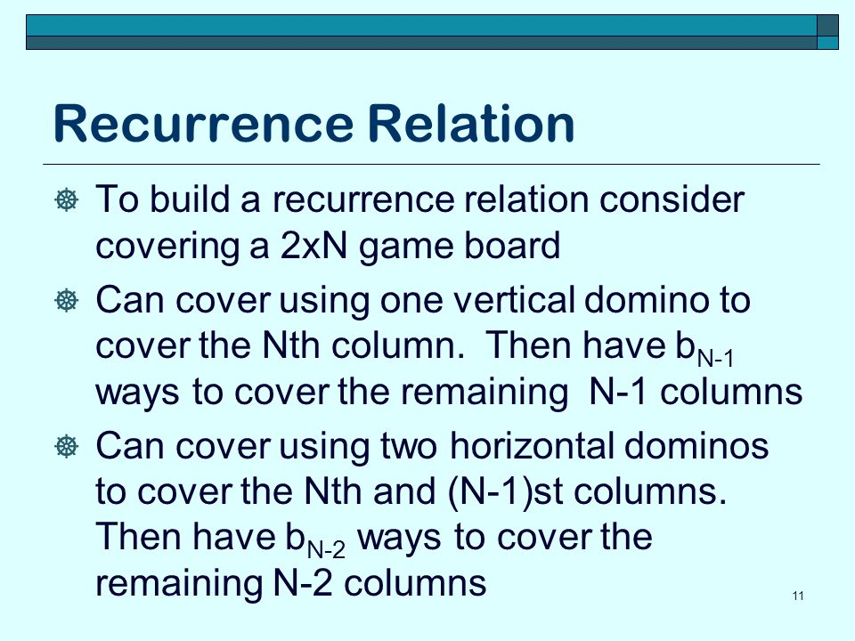 Recurrence Relation To build a recurrence relation consider covering a 2xN game board Can cover using one vertical domino to cover the Nth column. The