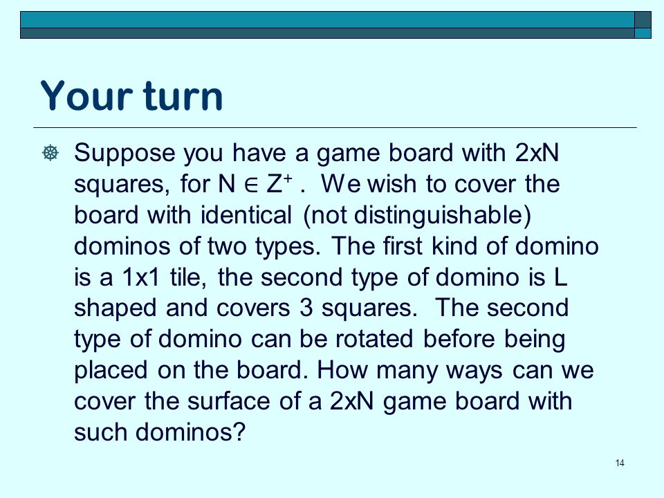 Your turn Suppose you have a game board with 2xN squares, for N Z +. We wish to cover the board with identical (not distinguishable) dominos of two ty