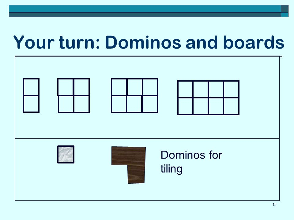 Your turn: Dominos and boards 15 Dominos for tiling