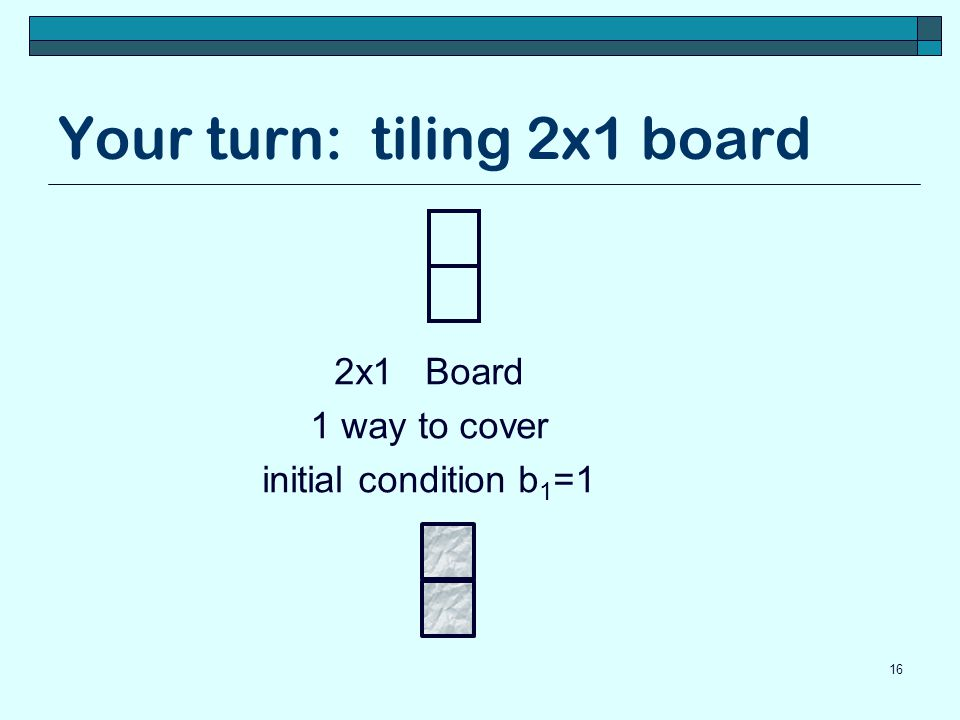 Your turn: tiling 2x1 board 16 2x1 Board 1 way to cover initial condition b 1 =1