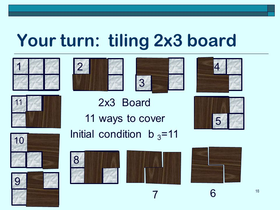 Your turn: tiling 2x3 board 18 2x3 Board 11 ways to cover Initial condition b 3 =11 1 10 11 9 8 2 3 4 5 6 7