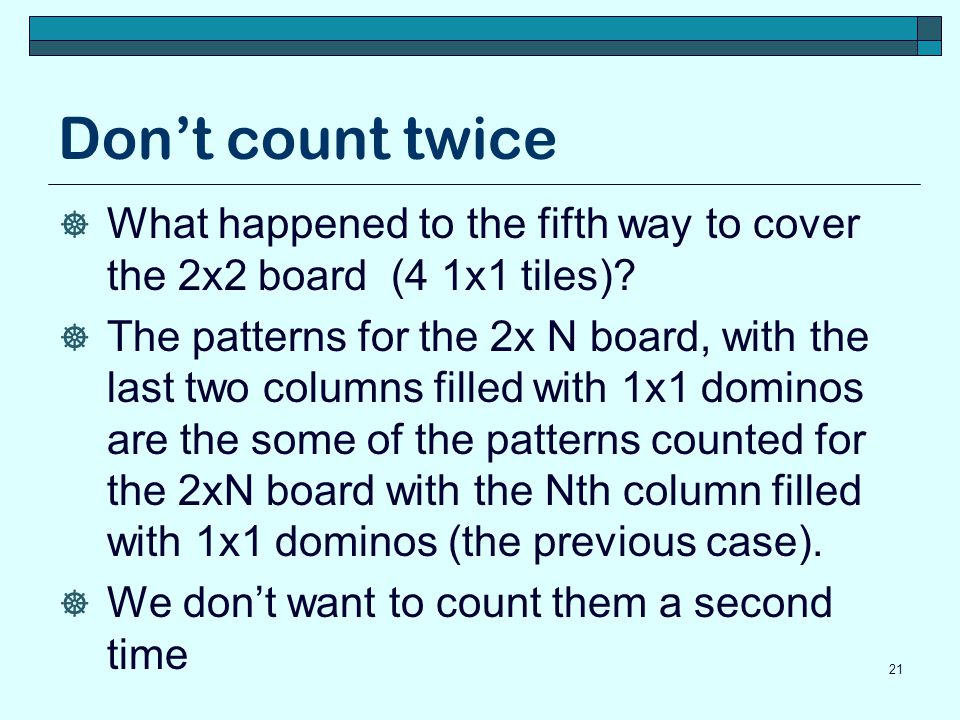 Dont count twice What happened to the fifth way to cover the 2x2 board (4 1x1 tiles)? The patterns for the 2x N board, with the last two columns fille