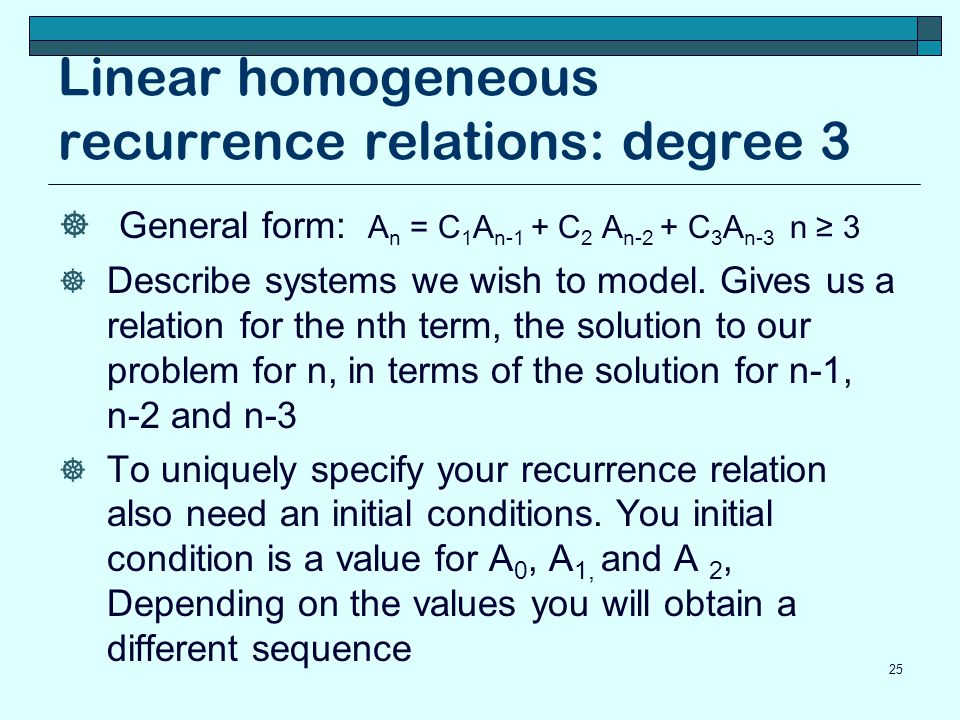 Linear homogeneous recurrence relations: degree 3 General form: A n = C 1 A n-1 + C 2 A n-2 + C 3 A n-3 n 3 Describe systems we wish to model. Gives u