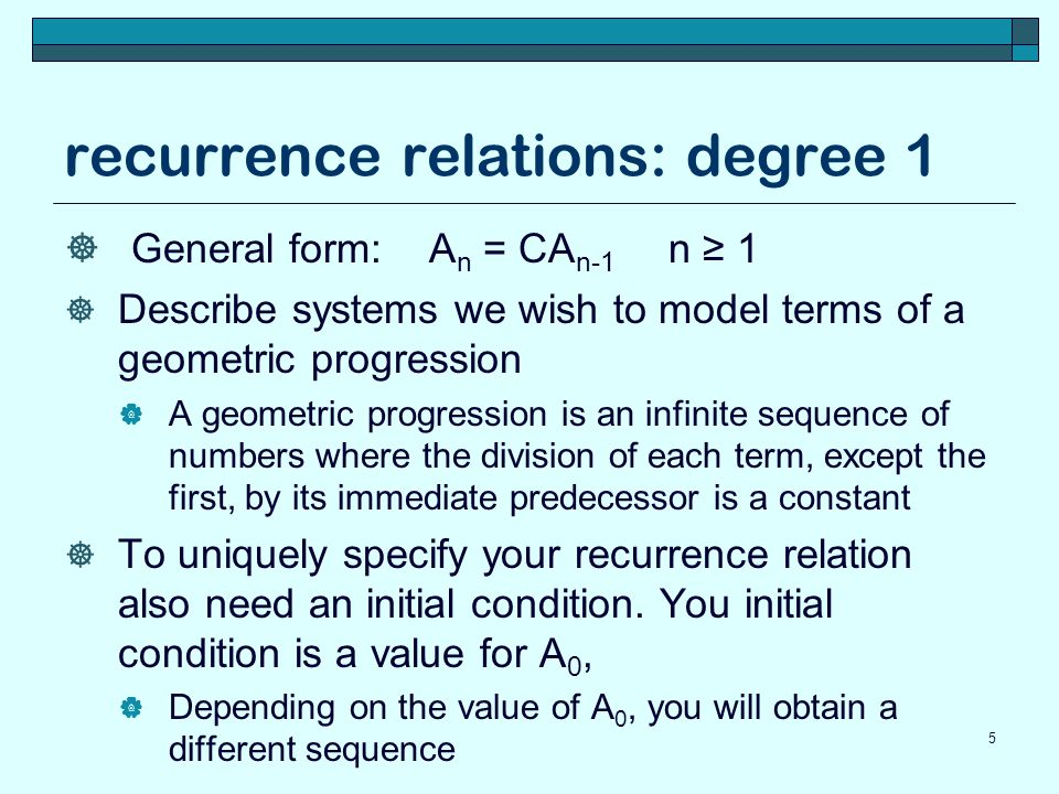 recurrence relations: degree 1 General form: A n = CA n-1 n 1 Describe systems we wish to model terms of a geometric progression A geometric progressi