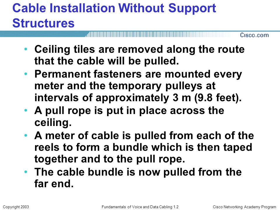 Cisco Networking Academy ProgramCopyright 2003Fundamentals of Voice and Data Cabling 1.2 Cable Installation Without Support Structures Ceiling tiles a