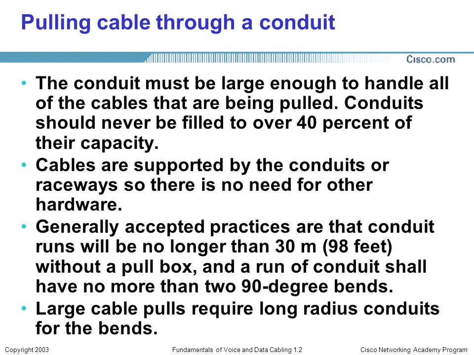 Cisco Networking Academy ProgramCopyright 2003Fundamentals of Voice and Data Cabling 1.2 Pulling cable through a conduit The conduit must be large eno