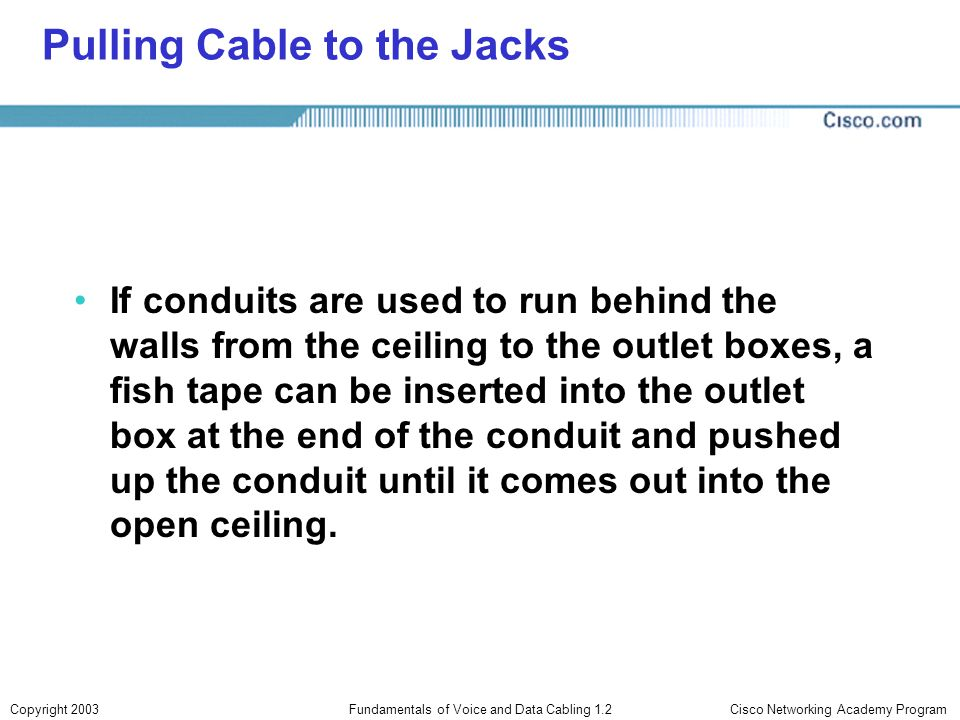 Cisco Networking Academy ProgramCopyright 2003Fundamentals of Voice and Data Cabling 1.2 Pulling Cable to the Jacks If conduits are used to run behind
