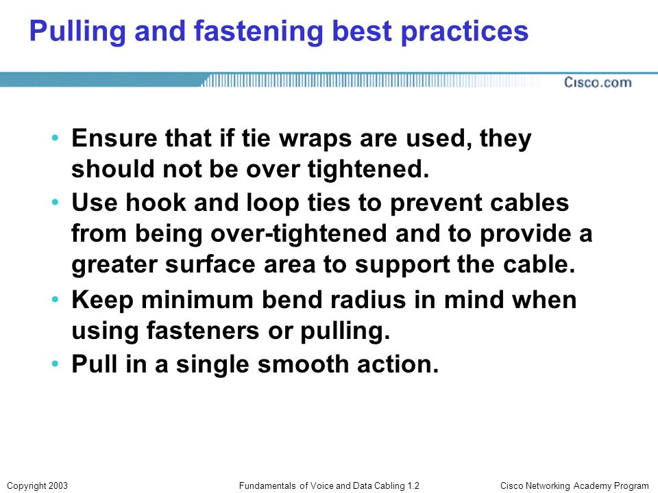Cisco Networking Academy ProgramCopyright 2003Fundamentals of Voice and Data Cabling 1.2 Pulling and fastening best practices Ensure that if tie wraps
