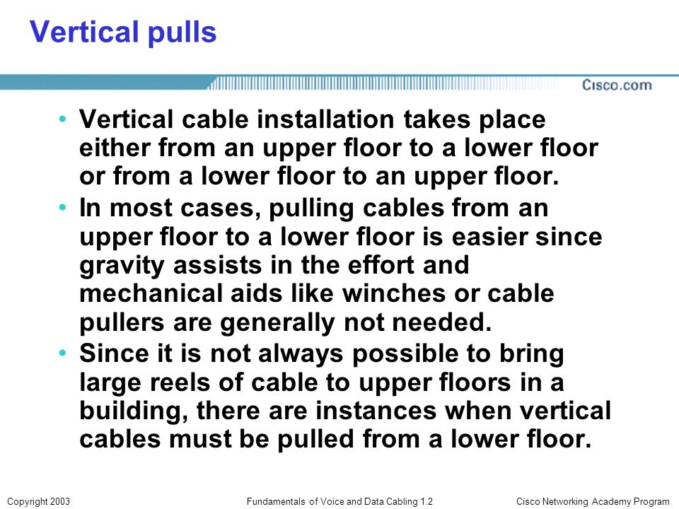 Cisco Networking Academy ProgramCopyright 2003Fundamentals of Voice and Data Cabling 1.2 Vertical pulls Vertical cable installation takes place either