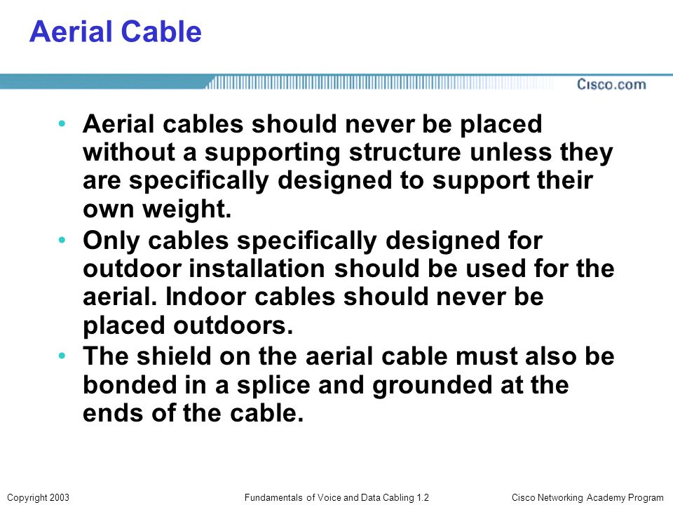 Cisco Networking Academy ProgramCopyright 2003Fundamentals of Voice and Data Cabling 1.2 Aerial Cable Aerial cables should never be placed without a s