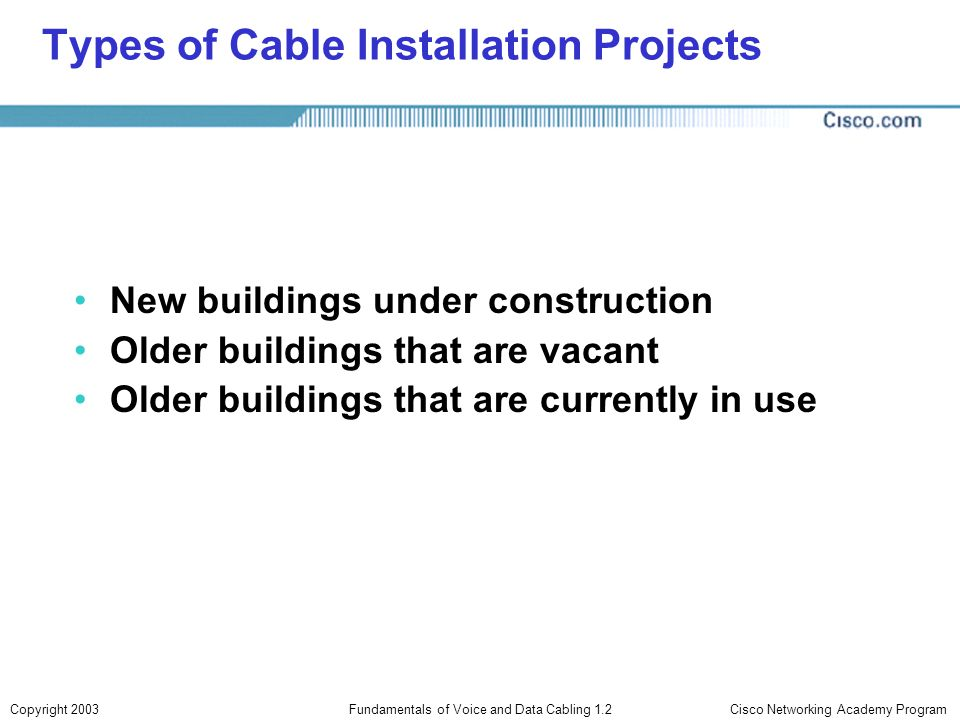 Cisco Networking Academy ProgramCopyright 2003Fundamentals of Voice and Data Cabling 1.2 Types of Cable Installation Projects New buildings under cons