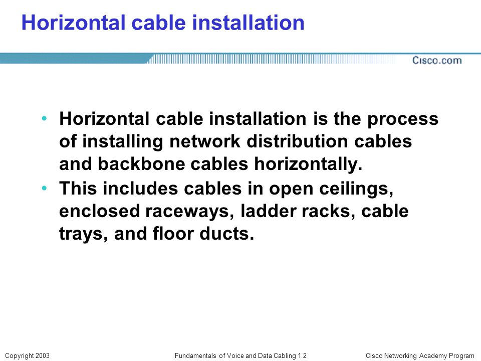 Cisco Networking Academy ProgramCopyright 2003Fundamentals of Voice and Data Cabling 1.2 Horizontal cable installation Horizontal cable installation i