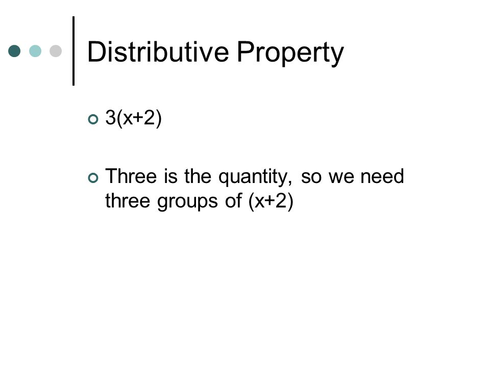 Distributive Property 3(x+2) Three is the quantity, so we need three groups of (x+2)