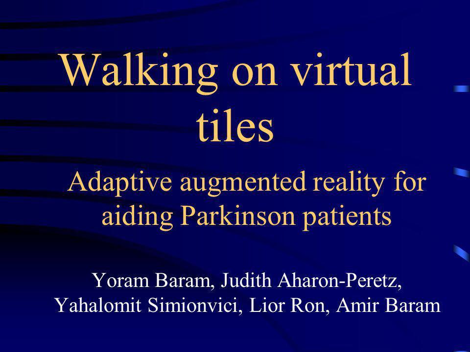 Walking on virtual tiles Adaptive augmented reality for aiding Parkinson patients Yoram Baram, Judith Aharon-Peretz, Yahalomit Simionvici, Lior Ron, A