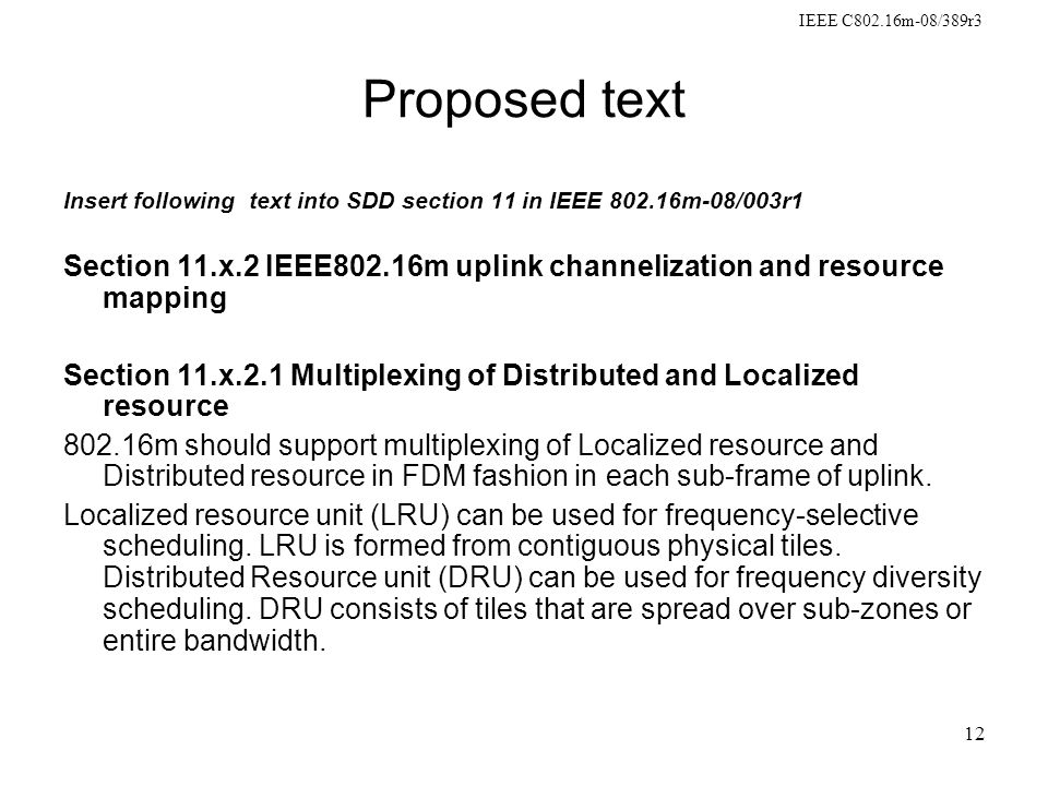 IEEE C802.16m-08/389r3 12 Proposed text Insert following text into SDD section 11 in IEEE 802.16m-08/003r1 Section 11.x.2 IEEE802.16m uplink channelization and resource mapping Section 11.x.2.1 Multiplexing of Distributed and Localized resource 802.16m should support multiplexing of Localized resource and Distributed resource in FDM fashion in each sub-frame of uplink.